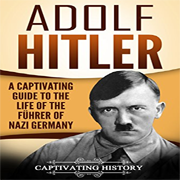 adolf hitler : a captivating guide to the life of the führer of nazi germany